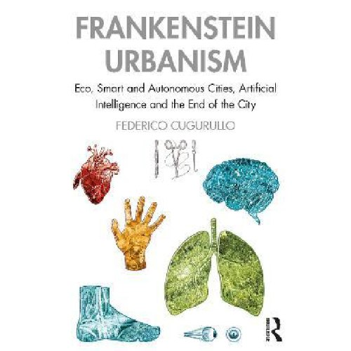 Frankenstein Urbanism : Eco, Smart and Autonomous Cities, Artificial Intelligence and the End of the