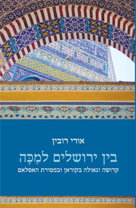 בין ירושלים למכה - על קדושת ארץ ישראל וחצי האי ערב במסורות האסלאם הקדום